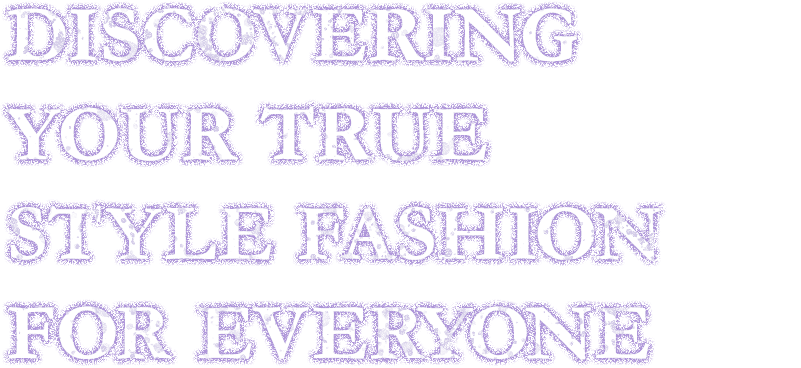 Discovering your true style. Fashion for everyone.